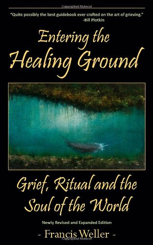 Entering the Healing Ground: Grief, Ritual and the Soul of the World: Weller, Francis
