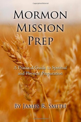 Mormon Mission Prep: A Practical Guide to Spiritual and Physical Preparation: Smith, James R