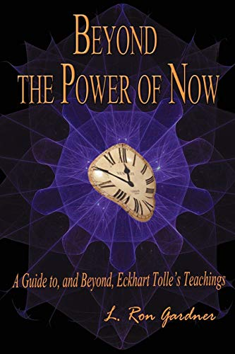 Beyond the Power of Now: A Guide To, and Beyond, Eckhart Tolles Teachings: L. Ron Gardner