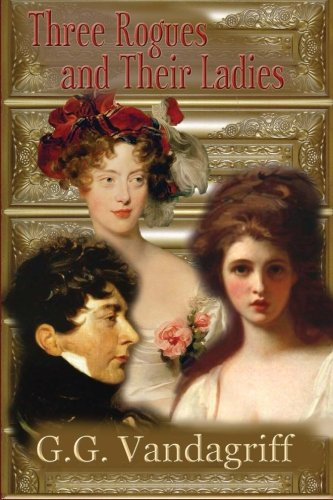 Three Rogues and Their Ladies - a Regency Trilogy: G. G. VanDagriff