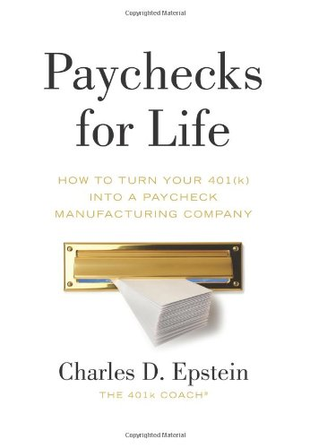 Paychecks for Life: How to Turn Your 401(k) into a Paycheck Manufacturing Company: Charles D. ...