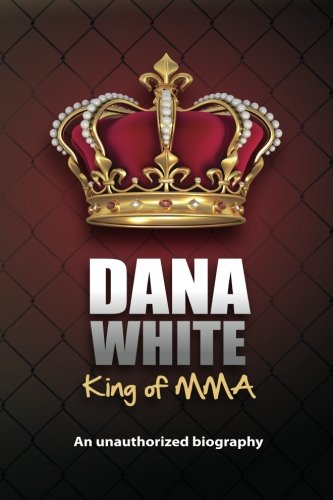 9780983634614: Dana White, King of MMA: Dana White an unauthorized biography