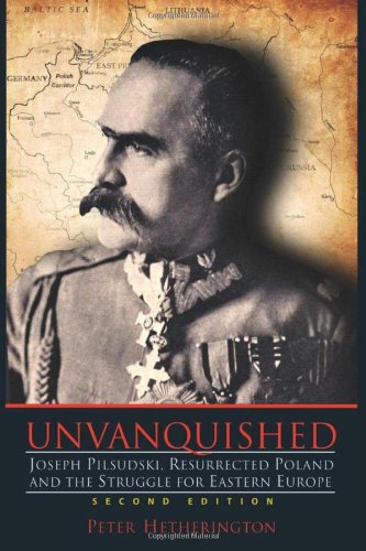 9780983656319: Unvanquished: Joseph Pilsudski, Resurrected Poland, and the Struggle for Eastern Europe