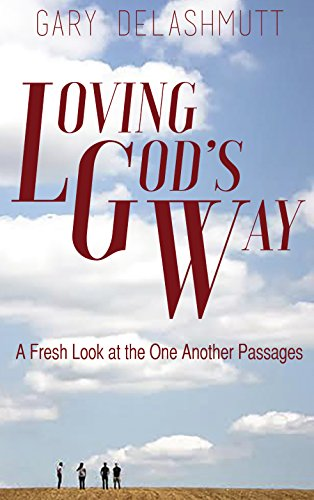 Loving God's Way: A Fresh Look at the One Another Passages: Gary DeLashmutt