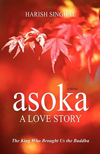9780983690306: Asoka: A Love Story: The King Who Brought Us the Buddha