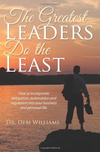9780983694045: The Greatest Leaders Do the Least: How to Incorporate Delegation, Automation and Regulation Into Your Business and Personal Life