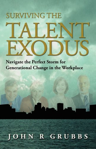 Surviving the Talent Exodus: Navigate the Perfect Storm for Generational Change in the WorkPlace: ...