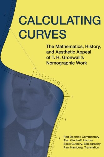 Calculating Curves: The Mathematics, History, and Aesthetic Appeal of T. H. Gronwalls Nomographic ...