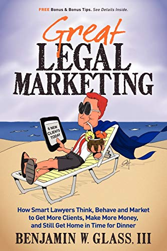 9780983712503: Great Legal Marketing: How Smart Lawyers Think, Behave and Market to Get More Clients, Make More Money, and Still Get Home in Time for Dinner