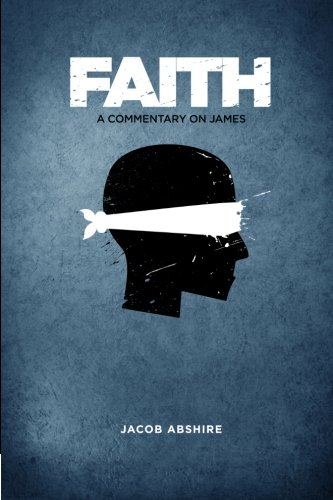 Faith: A Commentary on James: Jacob P Abshire