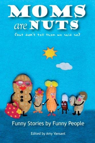 Moms are Nuts: Vansant, Amy; Aarons, Wendi; Bayne, Eliza; Brody, Dylan; Brozik, Matthew David; ...