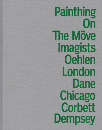 PAINTING ON THE MOVE: CHICAGO IMAGISTS 1966 -1973, ALBERT OEHLEN.