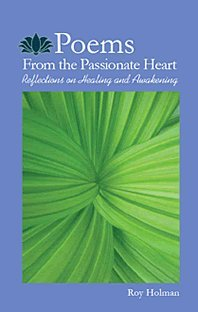 Poems From the Passionate Heart Reflections on Healing and Awakening: Roy Holman