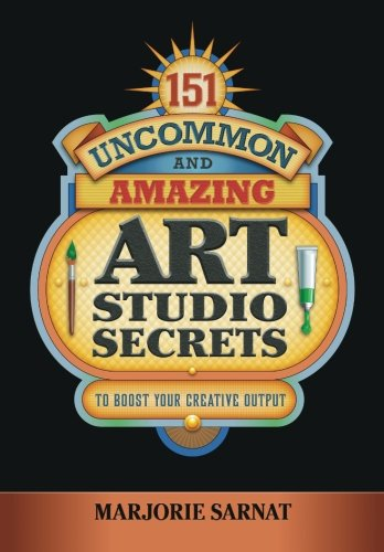 9780983740407: 151 Uncommon and Amazing Art Studio Secrets: To Boost Your Creative Output