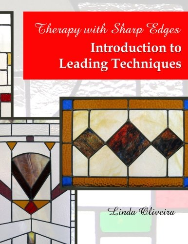 Therapy with Sharp Edges - Introduction to Leading Techniques: Beginning Stained Glass Techniques: ...