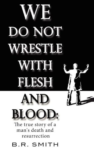 9780983800712: We Do Not Wrestle With Flesh and Blood: The true story of a mans death and resurrection