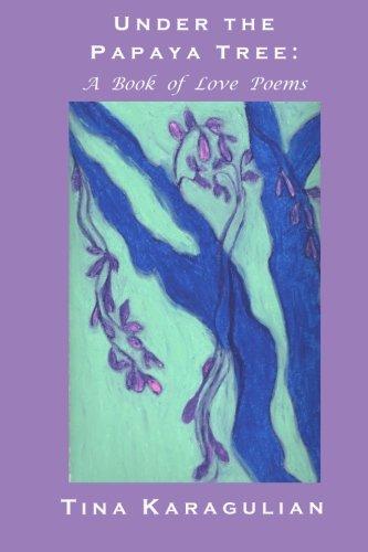 Under the Papaya Tree: A Book of Love Poems: Karagulian, Tina S.