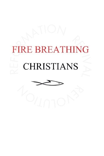 9780983812272: Fire Breathing Christians: The Common Believer's Call to Reformation, Revival, and Revolution