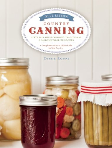 Blue Ribbon Country Canning: Traditional and New Favorites: Diane Roupe
