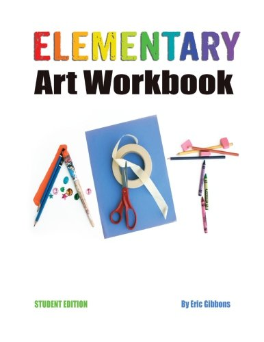 Elementary Art Workbook - Student Edition: A Classroom Companion for Painting, Drawing, and ...