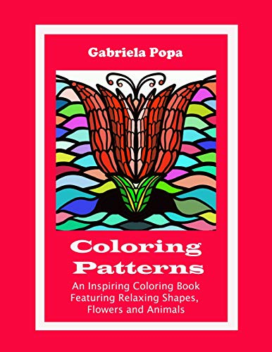 Coloring Patterns: An Inspiring Coloring Book Featuring Relaxing Shapes, Flowers and Animals: ...