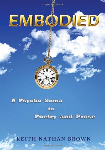 Embodied: A Psycho Soma in Poetry and Prose: Keith Nathan Brown