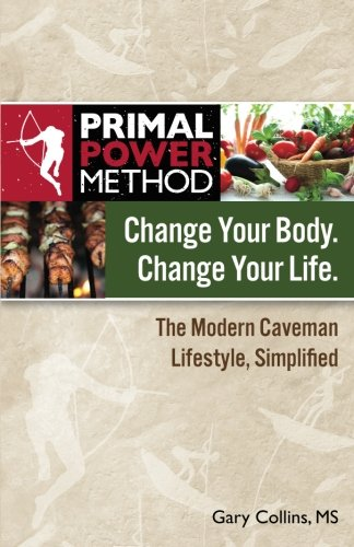 Primal Power Method Change Your Body. Change Your Life. The Modern Caveman Lifestyle, Simplified (0983929831) by Collins, Gary