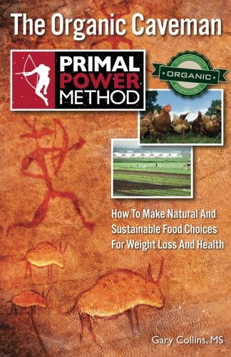 Primal Power Method The Organic Caveman: How To Make Natural And Sustainable Food Choices For Weight Loss And Health (098392984X) by Collins, Gary