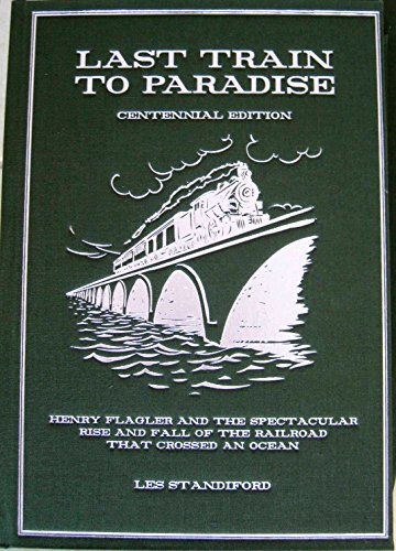 9780983937807: THE LAST TRAIN TO PARADISE Henry Flagler and the Spectacular Rise and Fall of the Railroad That Changed an Ocean