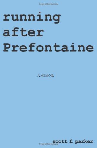 Running After Prefontaine: A Memoir: Parker, Scott F.