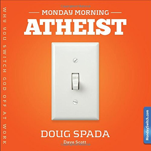 9780983962809: Monday Morning Atheist: Why We Switch God Off at Work and How You Fix It
