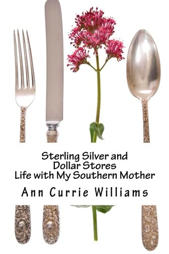 Sterling Silver and Dollar Stores: The Life of My Southern Mother: Williams, Ann Currie