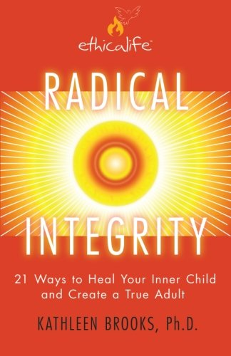 9780984027200: Radical Integrity: 21 Ways to Heal Your Inner Child and Create a True Adult