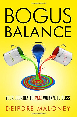 Bogus Balance: Your Journey to Real Work/Life Bliss: Deirdre Maloney