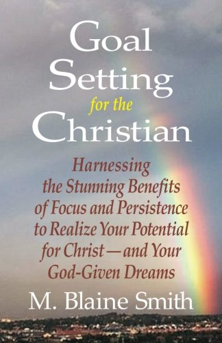 9780984032273: Goal Setting for the Christian: Harnessing the Stunning Benefits of Focus and Persistence to Realize Your Potential for Christ