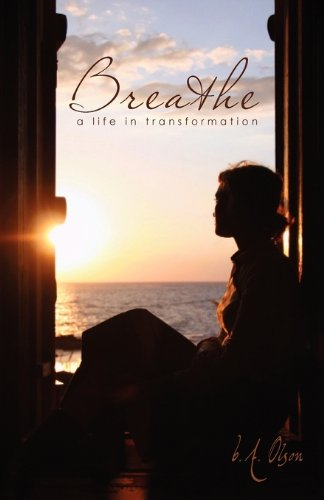Breathe A Life in Transformation ; Signed *: B A Olson