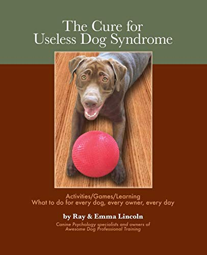 The Cure for Useless Dog Syndrome:: Activities/Games/Learning What to Do for Every Dog, ...