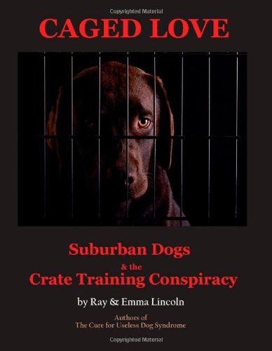 9780984053841: Caged Love: Suburban Dogs and the Crate Training Conspiracy
