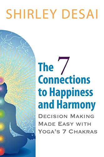 9780984061303: THE 7 CONNECTIONS TO HAPPINESS AND HARMONY - Decision Making Made Easy with Yoga's 7 Chakras