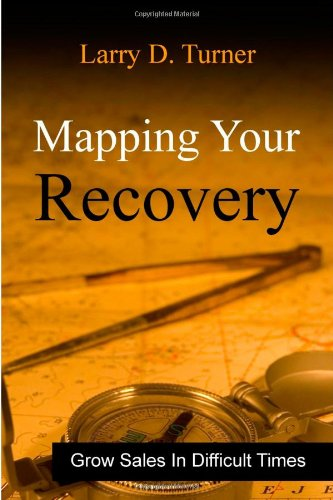 Mapping Your Recovery: Growing sales in difficult: Larry D Turner