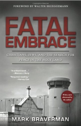 Fatal Embrace: Christians, Jews, and the Search for Peace in the Holy Land: Braverman, Mark