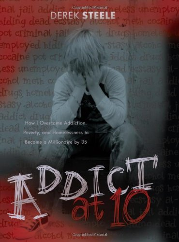 9780984076093: Addict at Ten: How I Overcame Addiction, Poverty, and Homelessness to Become a Millionaire by 35