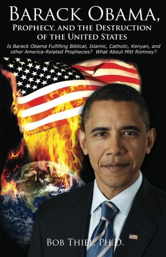 9780984087198: Barack Obama, Prophecy, and the Destruction of the United States: Is Barack Obama Fulfilling Biblical, Islamic, Catholic, Kenyan, and other America-Related Prophecies? What About Mitt Romney?