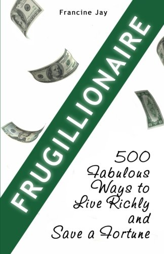 9780984087303: Frugillionaire: 500 Fabulous Ways to Live Richly and Save a Fortune