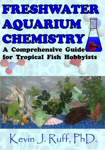 Freshwater Aquarium Chemistry: A Comprehensive Guide for Tropical Fish Hobbyists: Dr. Kevin J Ruff