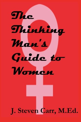 The Thinking Man's Guide to Women - Carr, J Steven