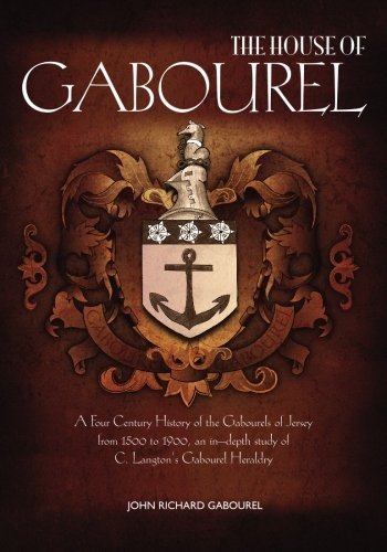 9780984134403: The House of Gabourel: A Four Century History of the Gabourels of Jersey from 1500 to 1900, an in-depth study of C. Langton's Gabourel Heraldry