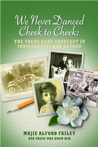 We Never Danced Cheek to Cheek: The Young Kurt Vonnegut in Indianapolis and Beyond: Majie Alford ...