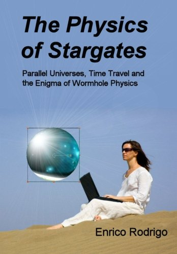 9780984150007: The Physics of Stargates: Parallel Universes, Time Travel, and the Enigma of Wormhole Physics