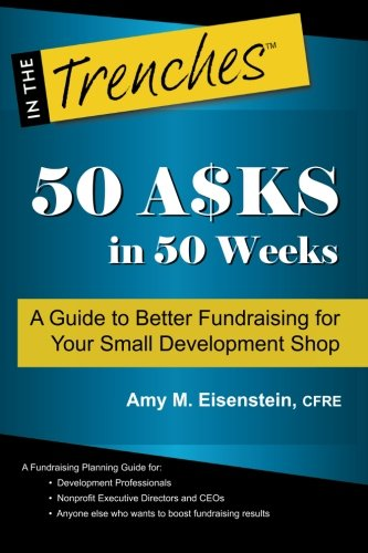 50 Asks in 50 Weeks: A Guide to Better Fundraising for Your Small Development Shop: Eisenstein, Amy...